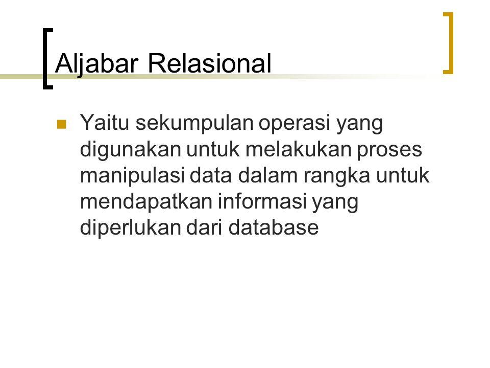 Aljabar Relasional Secara umum dibagi menjadi 2: operasi himpunan (UNION, INTERSECTION, DIFFERENCE, dan CARTESIAN PRODUCT) operasi yang dikembangkan secara khusus untuk database relational.