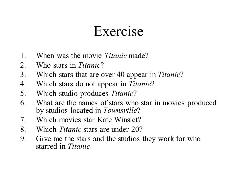 Exercise 1.When was the movie Titanic made? 2.Who stars in Titanic? 3.Which stars that are over 40 appear in Titanic? 4.Which stars do not appear in T