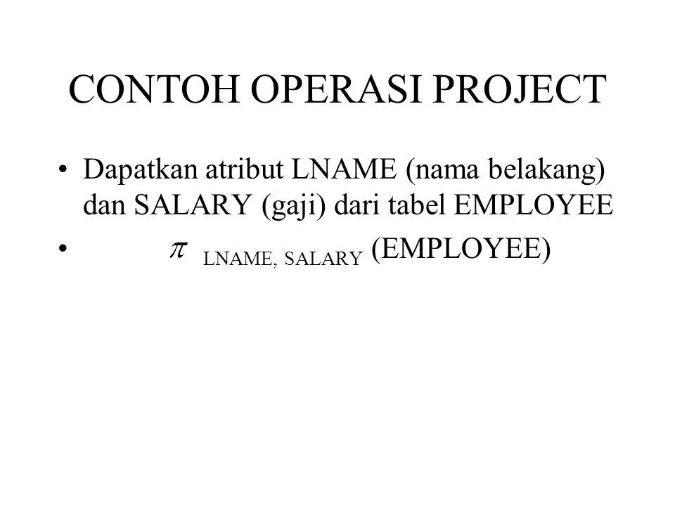 SELECT dan PROJECT Dapatkan list dari nama (LNAME) dan SALARY dari semua pegawai yang bekerja pada departemen 5 : RESULT <= LNAME,SALARY ( DNO=5 (EMPLOYEE) ) Atau DEP5_EMP <= DNO=5 (EMPLOYEE) RESULT <= LNAME,SALARY (DEP5_EMP)