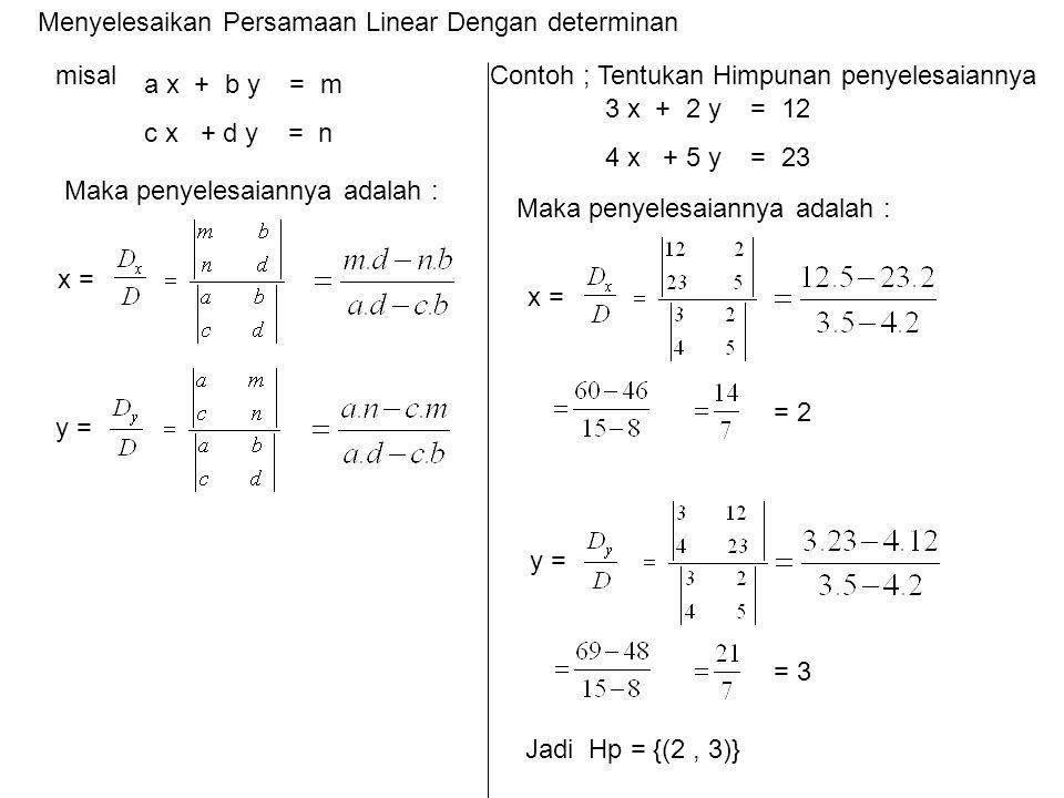 Menyelesaikan Persamaan Linear Dengan determinan misal Contoh ; Tentukan Himpunan penyelesaiannya a x + b y = m c x + d y = n Maka penyelesaiannya adalah : x = y = 3 x + 2 y = 12 4 x + 5 y = 23 Maka penyelesaiannya adalah : x = y = = 2 = 3 Jadi Hp = {(2, 3)}