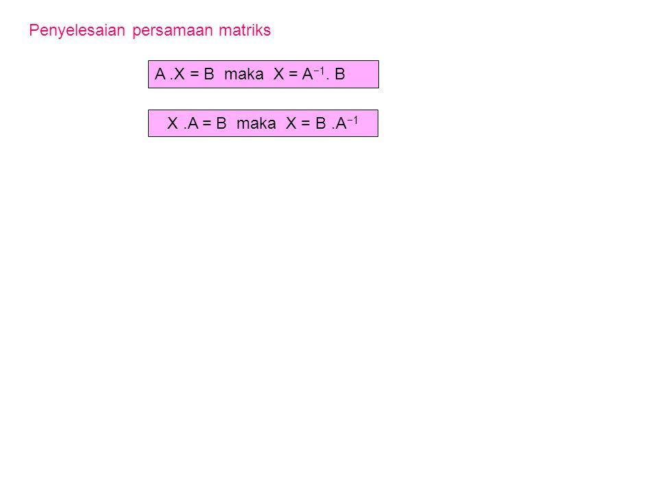 X.A = B maka X = B.A −1 Penyelesaian persamaan matriks A.X = B maka X = A −1. B