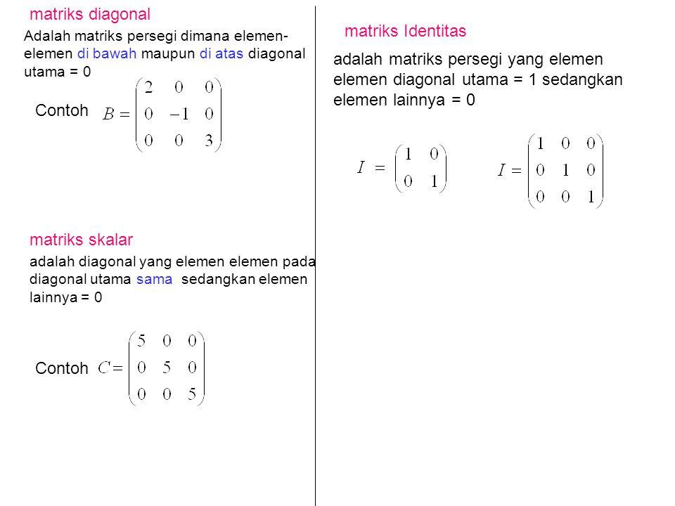 adalah matriks persegi yang elemen elemen diagonal utama = 1 sedangkan elemen lainnya = 0 matriks Identitas matriks diagonal matriks skalar Contoh Contoh Adalah matriks persegi dimana elemen- elemen di bawah maupun di atas diagonal utama = 0 adalah diagonal yang elemen elemen pada diagonal utama sama sedangkan elemen lainnya = 0