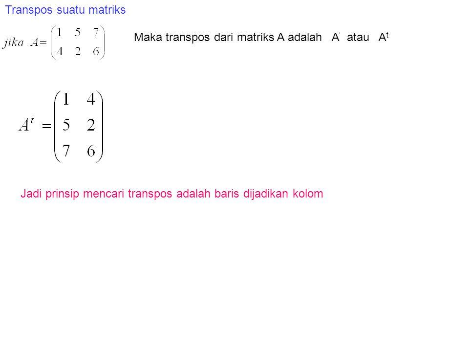 Transpos suatu matriks Maka transpos dari matriks A adalah A ' atau A t Jadi prinsip mencari transpos adalah baris dijadikan kolom