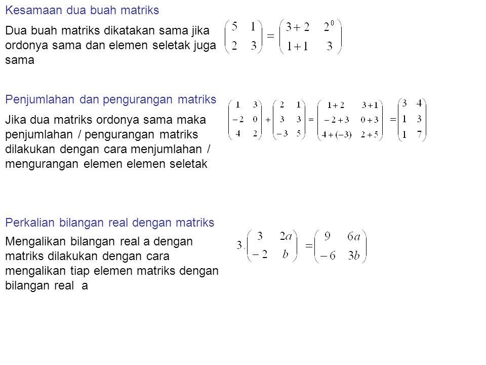 Mengalikan bilangan real a dengan matriks dilakukan dengan cara mengalikan tiap elemen matriks dengan bilangan real a Kesamaan dua buah matriks Dua buah matriks dikatakan sama jika ordonya sama dan elemen seletak juga sama Penjumlahan dan pengurangan matriks Jika dua matriks ordonya sama maka penjumlahan / pengurangan matriks dilakukan dengan cara menjumlahan / mengurangan elemen elemen seletak Perkalian bilangan real dengan matriks