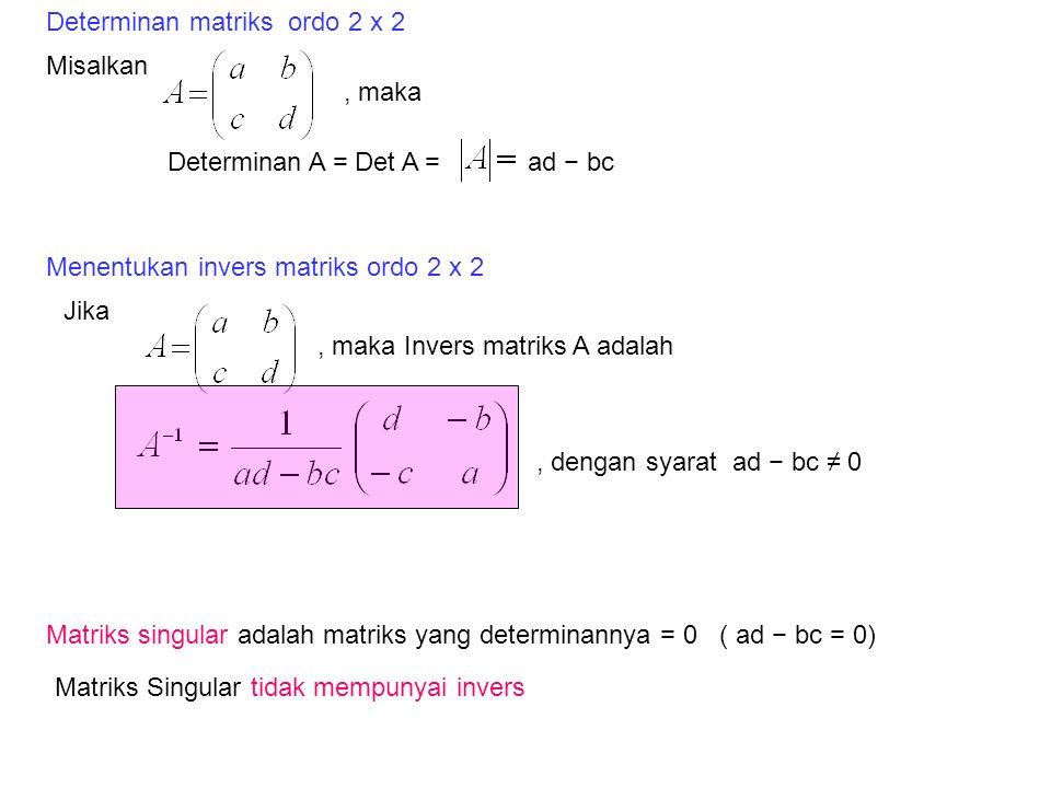 Misalkan Determinan A = Det A = Jika, maka Invers matriks A adalah, dengan syarat ad − bc ≠ 0 Determinan matriks ordo 2 x 2, maka ad − bc Menentukan invers matriks ordo 2 x 2 Matriks Singular tidak mempunyai invers Matriks singular adalah matriks yang determinannya = 0 ( ad − bc = 0)