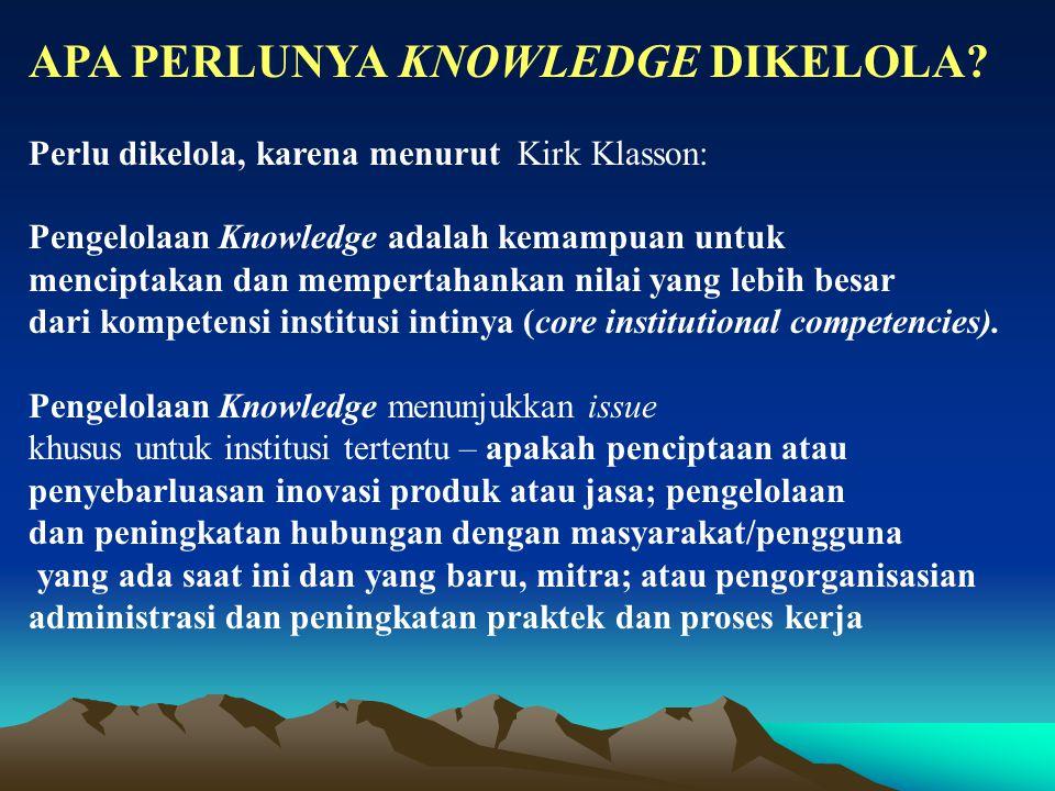 APA PERLUNYA KNOWLEDGE DIKELOLA? Perlu dikelola, karena menurut Kirk Klasson: Pengelolaan Knowledge adalah kemampuan untuk menciptakan dan mempertahan