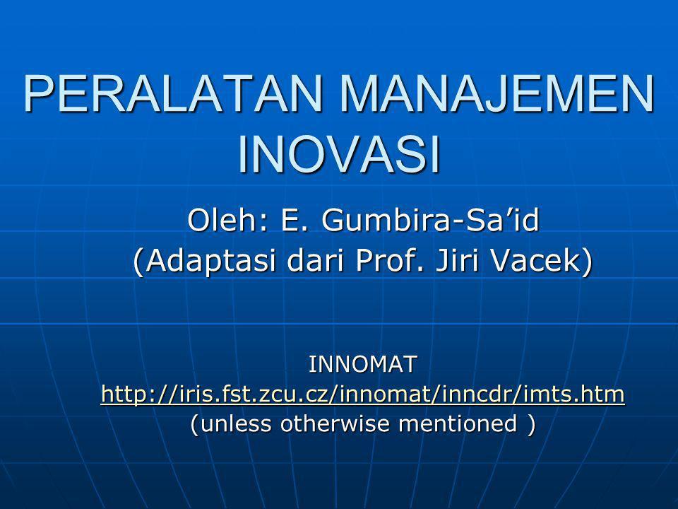 PERALATAN MANAJEMEN INOVASI Oleh: E. Gumbira-Sa'id (Adaptasi dari Prof. Jiri Vacek) INNOMAT http://iris.fst.zcu.cz/innomat/inncdr/imts.htm (unless oth