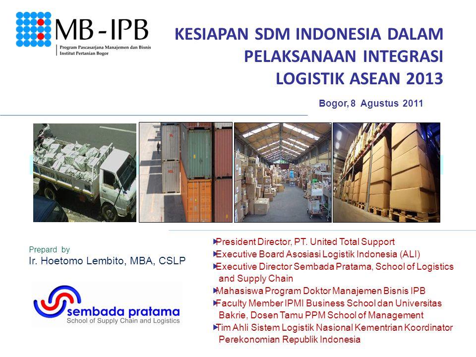 KESIAPAN SDM INDONESIA DALAM PELAKSANAAN INTEGRASI LOGISTIK ASEAN 2013 Bogor, 8 Agustus 2011  President Director, PT. United Total Support  Executiv