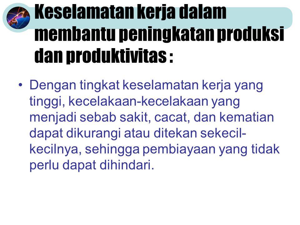 Keselamatan kerja dalam membantu peningkatan produksi dan produktivitas : Dengan tingkat keselamatan kerja yang tinggi, kecelakaan-kecelakaan yang menjadi sebab sakit, cacat, dan kematian dapat dikurangi atau ditekan sekecil- kecilnya, sehingga pembiayaan yang tidak perlu dapat dihindari.