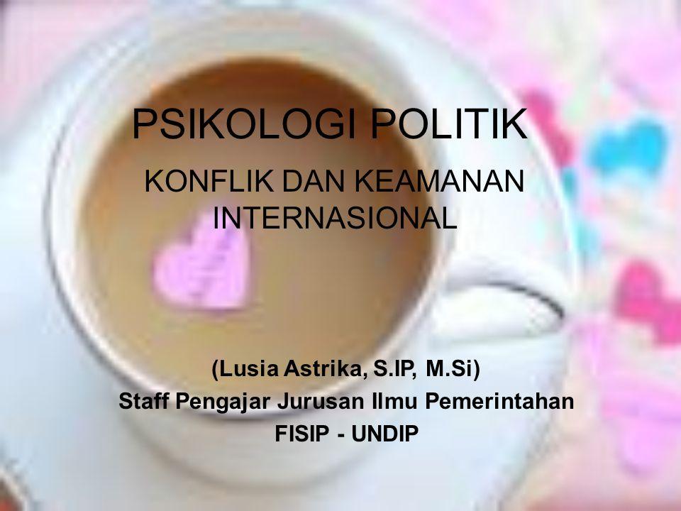 PSIKOLOGI POLITIK KONFLIK DAN KEAMANAN INTERNASIONAL (Lusia Astrika, S.IP, M.Si) Staff Pengajar Jurusan Ilmu Pemerintahan FISIP - UNDIP