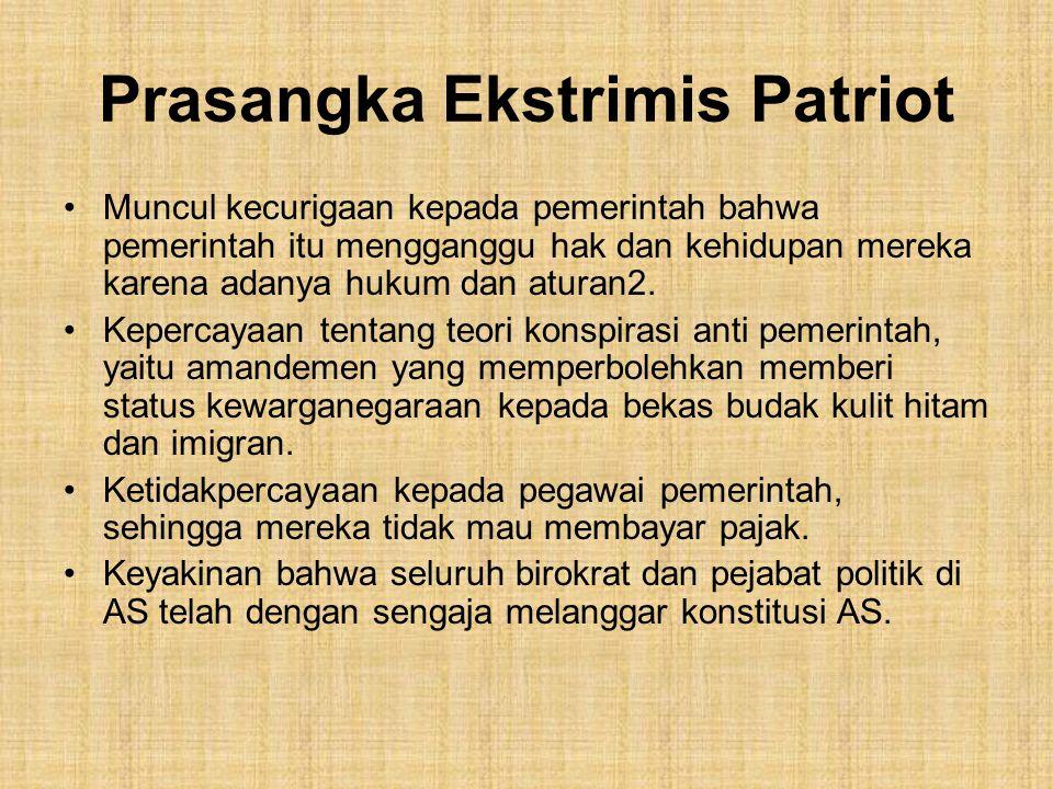 Prasangka Ekstrimis Patriot Muncul kecurigaan kepada pemerintah bahwa pemerintah itu mengganggu hak dan kehidupan mereka karena adanya hukum dan aturan2.