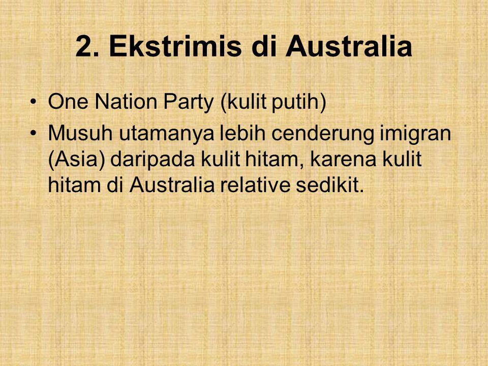 2. Ekstrimis di Australia One Nation Party (kulit putih) Musuh utamanya lebih cenderung imigran (Asia) daripada kulit hitam, karena kulit hitam di Aus