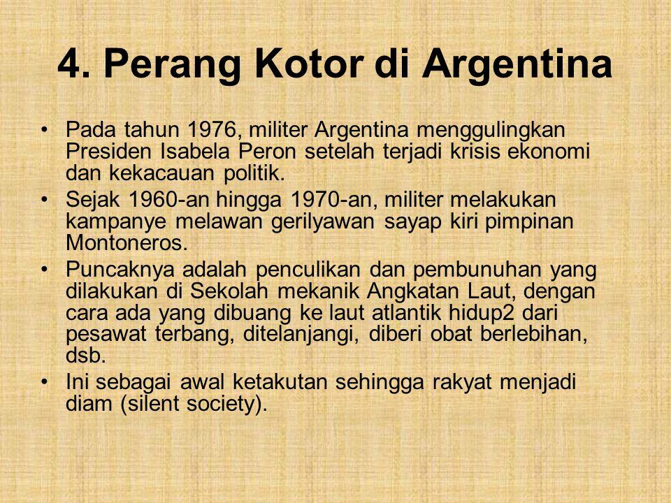 4. Perang Kotor di Argentina Pada tahun 1976, militer Argentina menggulingkan Presiden Isabela Peron setelah terjadi krisis ekonomi dan kekacauan poli