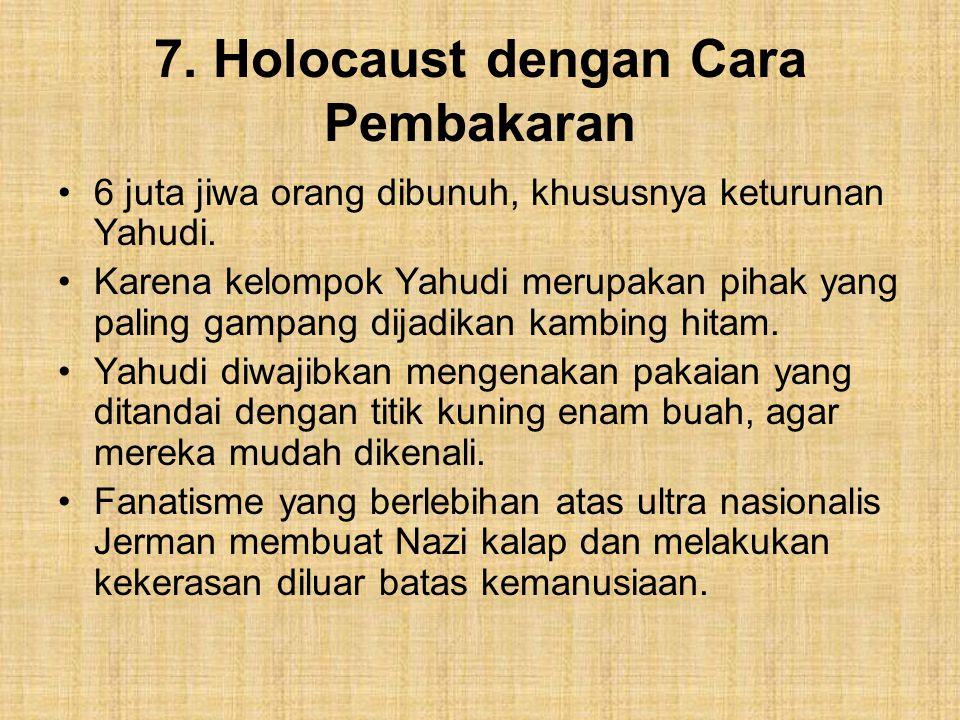 7.Holocaust dengan Cara Pembakaran 6 juta jiwa orang dibunuh, khususnya keturunan Yahudi.