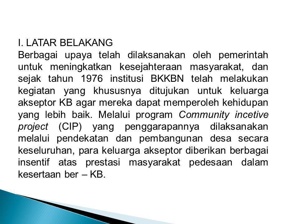 I. LATAR BELAKANG Berbagai upaya telah dilaksanakan oleh pemerintah untuk meningkatkan kesejahteraan masyarakat, dan sejak tahun 1976 institusi BKKBN