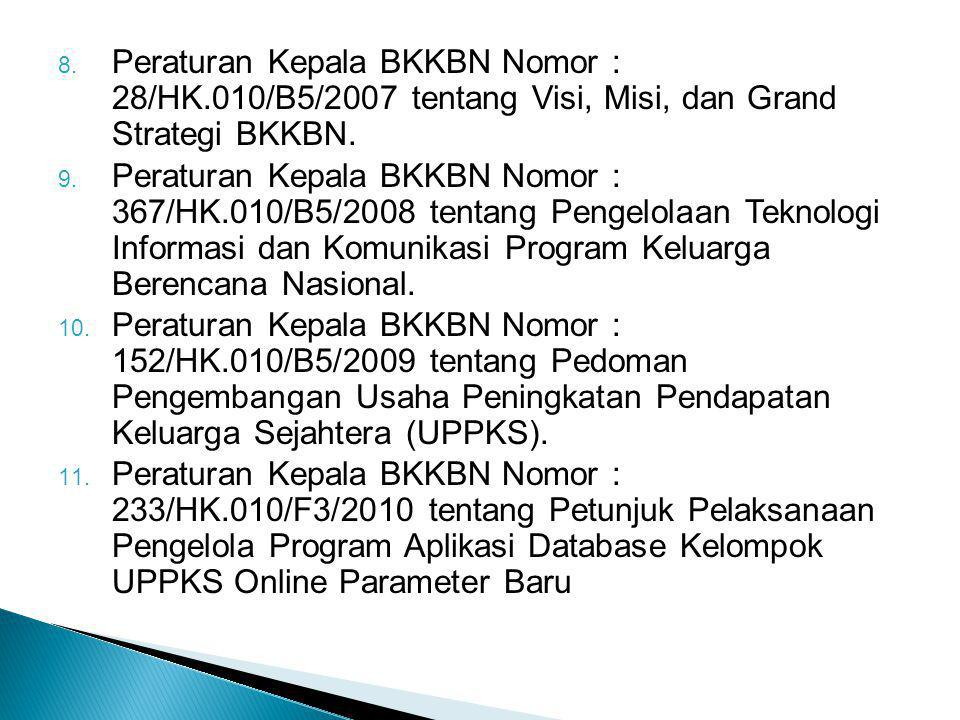 8. Peraturan Kepala BKKBN Nomor : 28/HK.010/B5/2007 tentang Visi, Misi, dan Grand Strategi BKKBN. 9. Peraturan Kepala BKKBN Nomor : 367/HK.010/B5/2008
