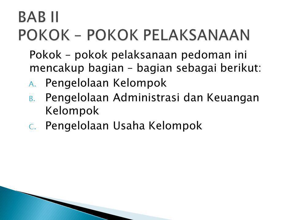 Pokok – pokok pelaksanaan pedoman ini mencakup bagian – bagian sebagai berikut: A. Pengelolaan Kelompok B. Pengelolaan Administrasi dan Keuangan Kelom