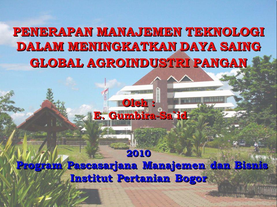 PENERAPAN MANAJEMEN TEKNOLOGI DALAM MENINGKATKAN DAYA SAING GLOBAL AGROINDUSTRI PANGAN Oleh : E. Gumbira-Sa`id 2010 Program Pascasarjana Manajemen dan