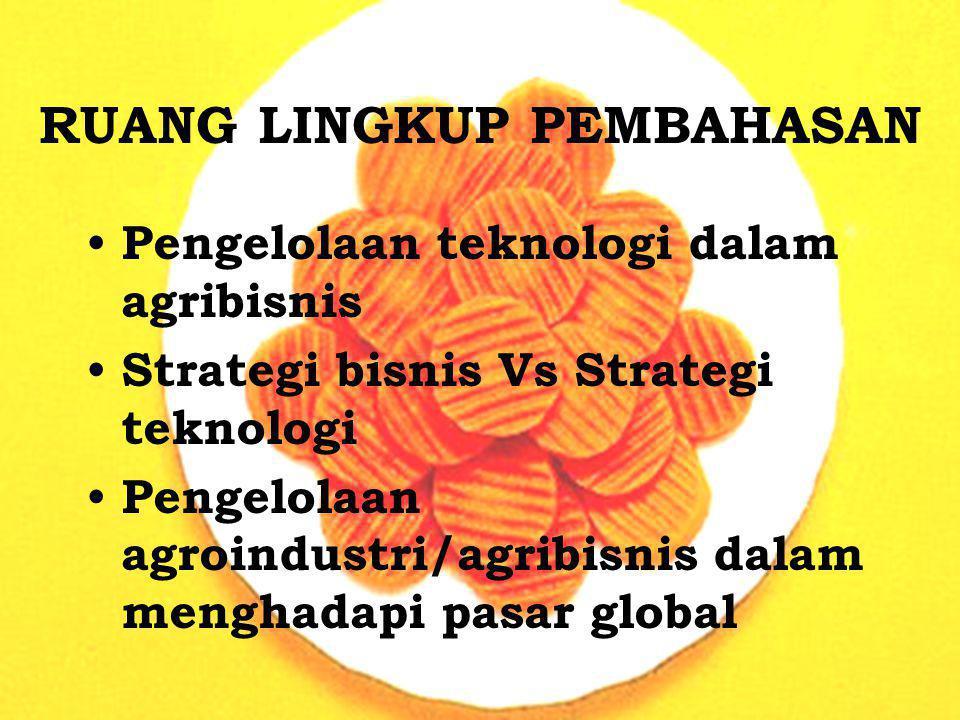 RUANG LINGKUP PEMBAHASAN Pengelolaan teknologi dalam agribisnis Strategi bisnis Vs Strategi teknologi Pengelolaan agroindustri/agribisnis dalam mengha