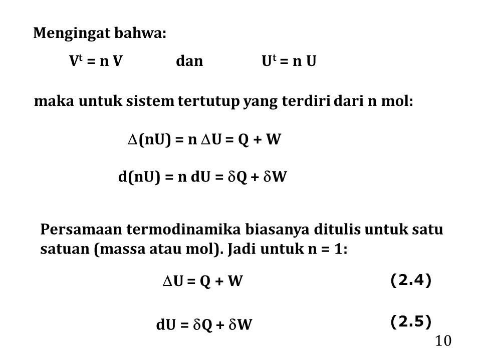 10 Persamaan termodinamika biasanya ditulis untuk satu satuan (massa atau mol). Jadi untuk n = 1:  U = Q + W dU =  Q +  W Mengingat bahwa: V t = n