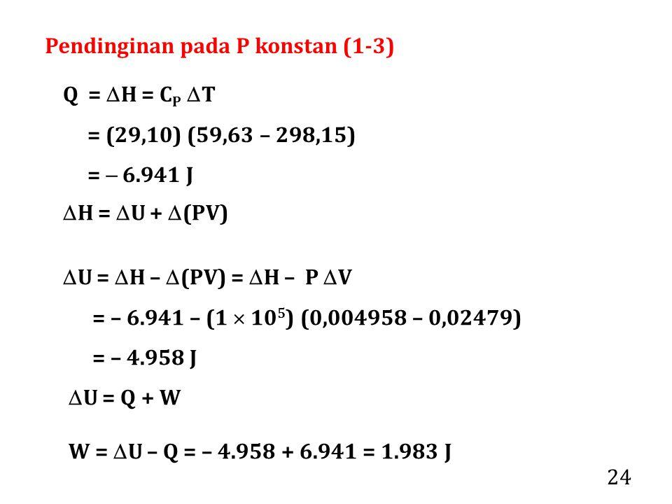 24 Q =  H = C P  T = (29,10) (59,63 – 298,15) =  6.941 J  U =  H –  (PV) =  H – P  V = – 6.941 – (1  10 5 ) (0,004958 – 0,02479) = – 4.958 J