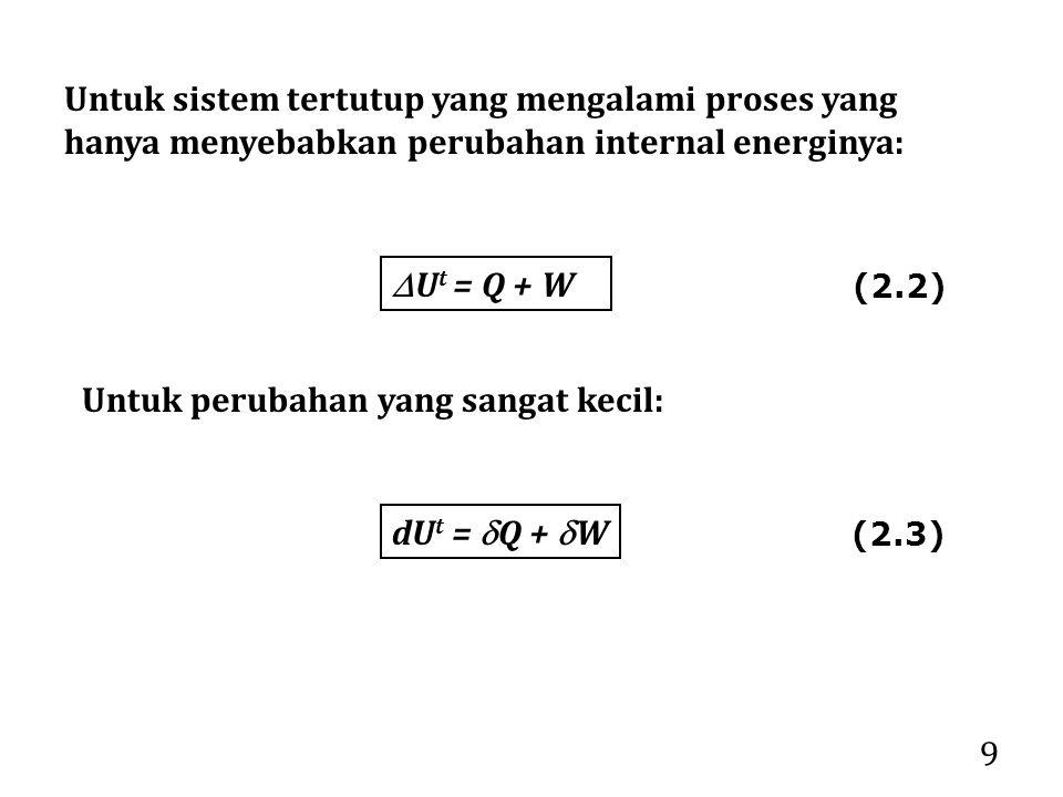 9 Untuk sistem tertutup yang mengalami proses yang hanya menyebabkan perubahan internal energinya:  U t = Q + W Untuk perubahan yang sangat kecil: dU