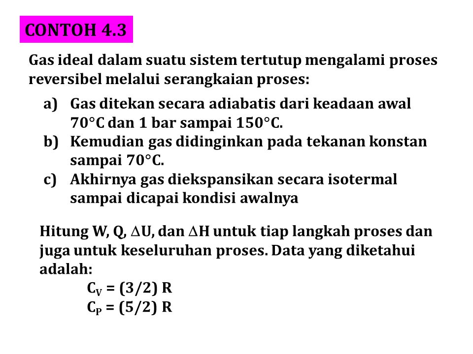 CONTOH 4.3 Gas ideal dalam suatu sistem tertutup mengalami proses reversibel melalui serangkaian proses: a)Gas ditekan secara adiabatis dari keadaan a