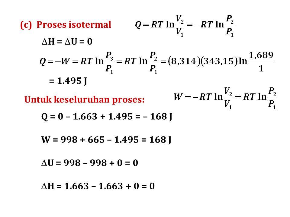 (c) Proses isotermal  H =  U = 0 = 1.495 J Untuk keseluruhan proses: Q = 0 – 1.663 + 1.495 = – 168 J W = 998 + 665 – 1.495 = 168 J  U = 998 – 998 +