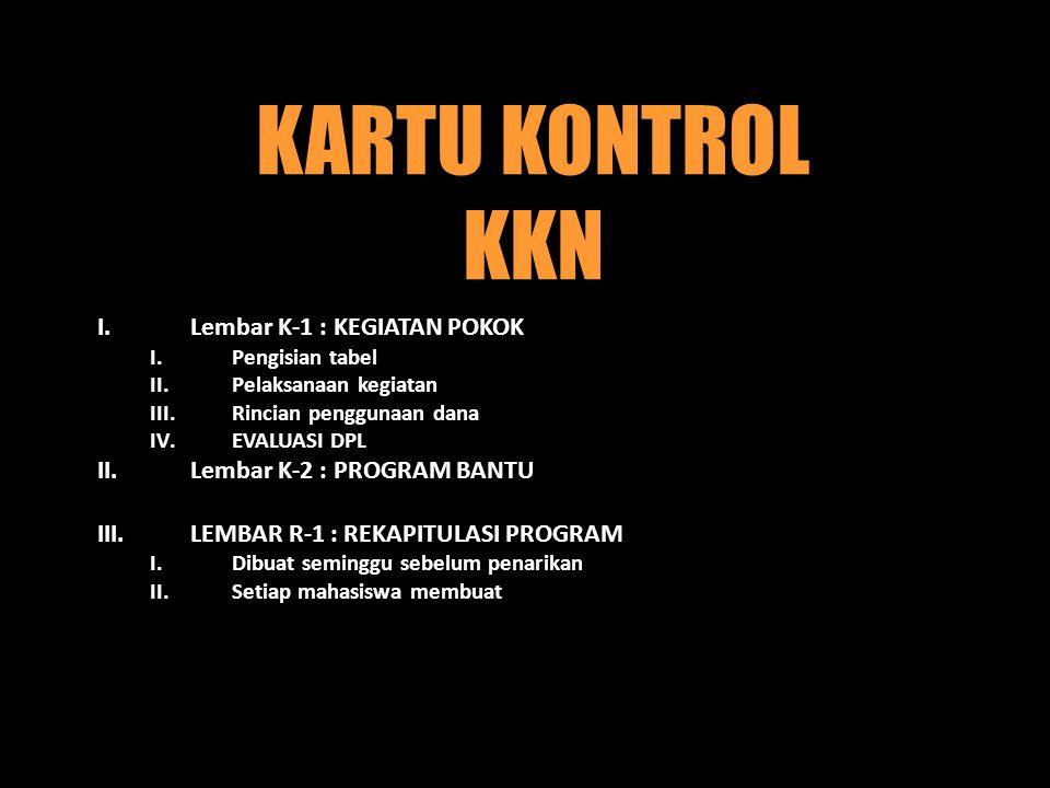 KARTU KONTROL KKN I.Lembar K-1 : KEGIATAN POKOK I.Pengisian tabel II.Pelaksanaan kegiatan III.Rincian penggunaan dana IV.EVALUASI DPL II.Lembar K-2 : PROGRAM BANTU III.LEMBAR R-1 : REKAPITULASI PROGRAM I.Dibuat seminggu sebelum penarikan II.Setiap mahasiswa membuat