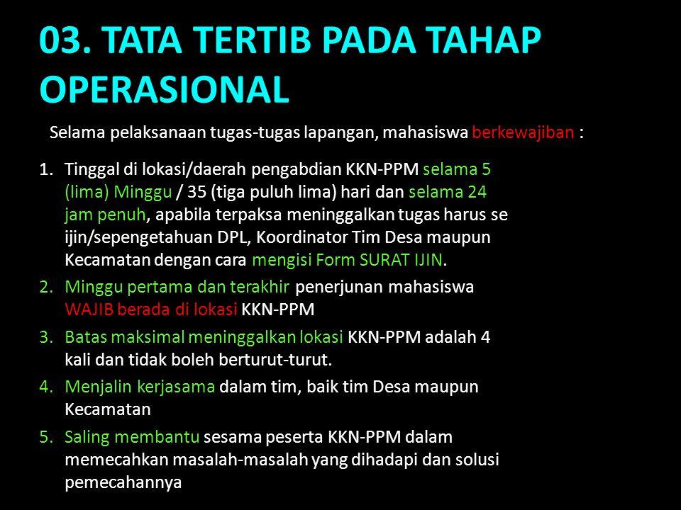 03. TATA TERTIB PADA TAHAP OPERASIONAL 1.Tinggal di lokasi/daerah pengabdian KKN-PPM selama 5 (lima) Minggu / 35 (tiga puluh lima) hari dan selama 24
