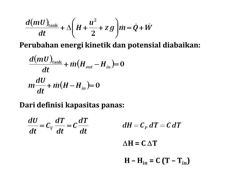 Perubahan energi kinetik dan potensial diabaikan:  H = C  T H – H in = C (T – T in ) Dari definisi kapasitas panas: