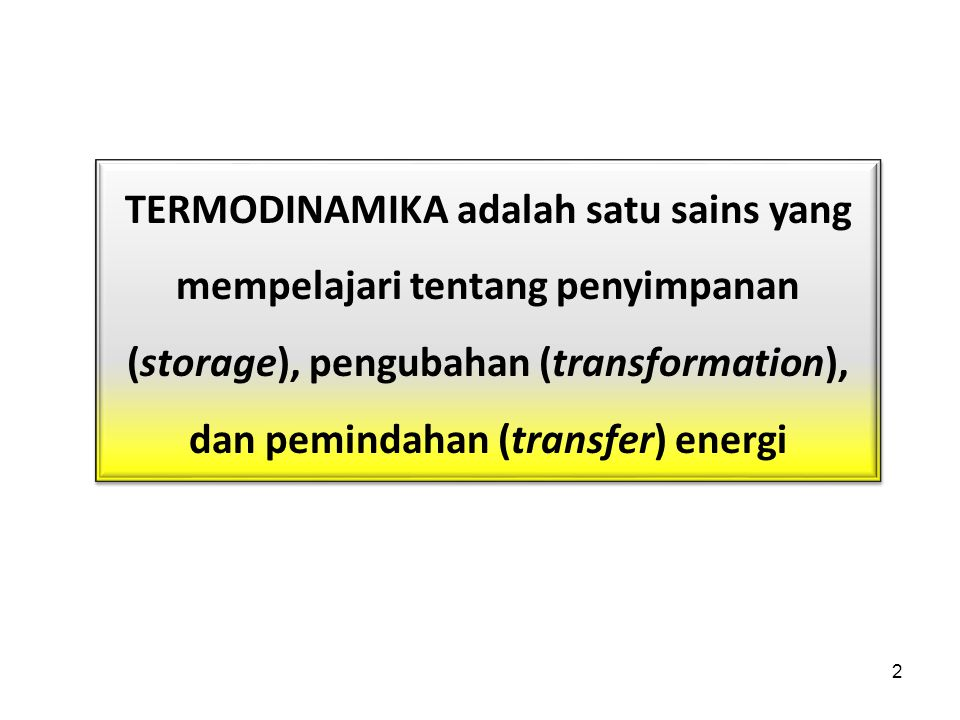 TERMODINAMIKA adalah satu sains yang mempelajari tentang penyimpanan (storage), pengubahan (transformation), dan pemindahan (transfer) energi 2