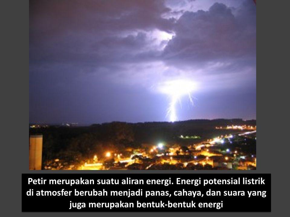 Petir merupakan suatu aliran energi. Energi potensial listrik di atmosfer berubah menjadi panas, cahaya, dan suara yang juga merupakan bentuk-bentuk e