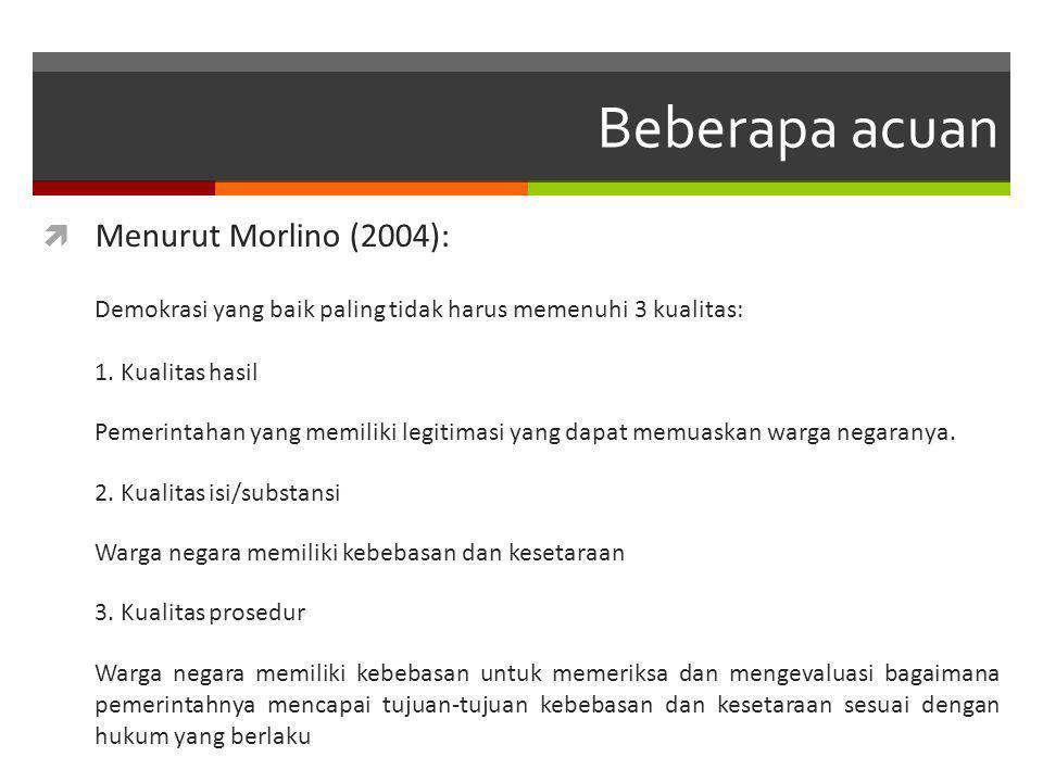 Beberapa acuan  Menurut Morlino (2004): Demokrasi yang baik paling tidak harus memenuhi 3 kualitas: 1.