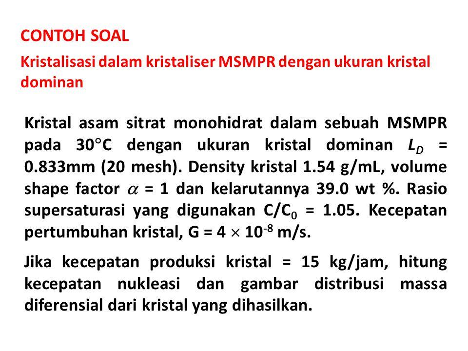 CONTOH SOAL Kristalisasi dalam kristaliser MSMPR dengan ukuran kristal dominan Kristal asam sitrat monohidrat dalam sebuah MSMPR pada 30  C dengan uk