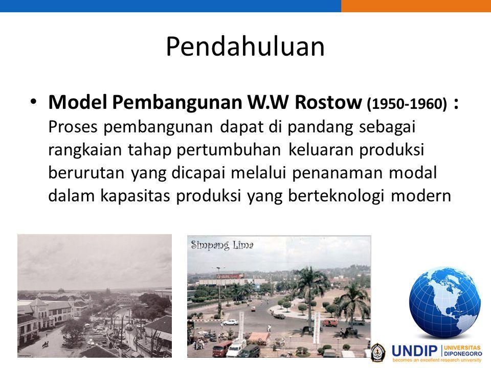 Pendahuluan Model Pembangunan W.W Rostow (1950-1960) : Proses pembangunan dapat di pandang sebagai rangkaian tahap pertumbuhan keluaran produksi berurutan yang dicapai melalui penanaman modal dalam kapasitas produksi yang berteknologi modern
