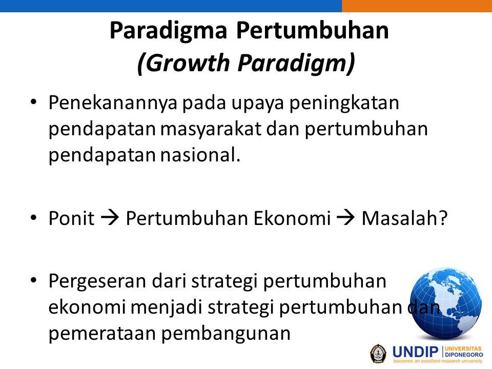 Paradigma Pertumbuhan (Growth Paradigm) Penekanannya pada upaya peningkatan pendapatan masyarakat dan pertumbuhan pendapatan nasional. Ponit  Pertumb