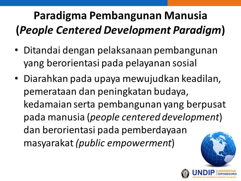 Paradigma Pembangunan Manusia (People Centered Development Paradigm) Ditandai dengan pelaksanaan pembangunan yang berorientasi pada pelayanan sosial Diarahkan pada upaya mewujudkan keadilan, pemerataan dan peningkatan budaya, kedamaian serta pembangunan yang berpusat pada manusia (people centered development) dan berorientasi pada pemberdayaan masyarakat (public empowerment)
