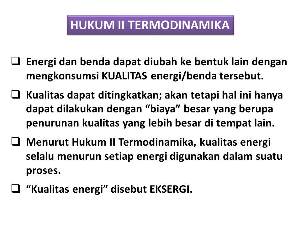 HUKUM II TERMODINAMIKA  Energi dan benda dapat diubah ke bentuk lain dengan mengkonsumsi KUALITAS energi/benda tersebut.