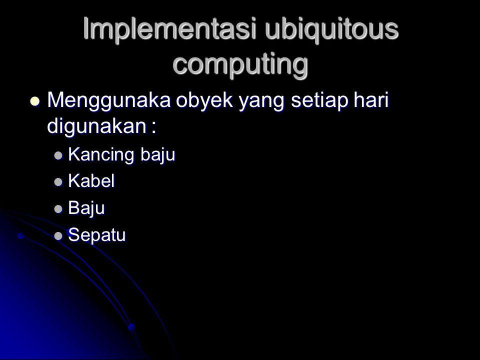Implementasi ubiquitous computing Menggunaka obyek yang setiap hari digunakan : Menggunaka obyek yang setiap hari digunakan : Kancing baju Kancing baj