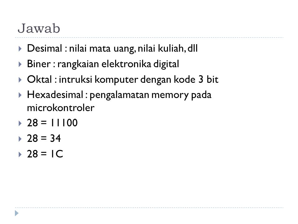 Jawab  Desimal : nilai mata uang, nilai kuliah, dll  Biner : rangkaian elektronika digital  Oktal : intruksi komputer dengan kode 3 bit  Hexadesim