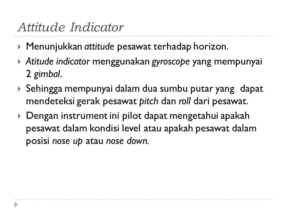 Attitude Indicator  Menunjukkan attitude pesawat terhadap horizon.  Atitude indicator menggunakan gyroscope yang mempunyai 2 gimbal.  Sehingga memp