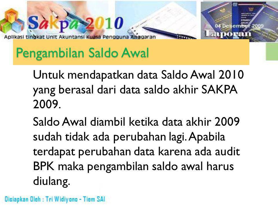Pengambilan Saldo Awal Untuk mendapatkan data Saldo Awal 2010 yang berasal dari data saldo akhir SAKPA 2009.
