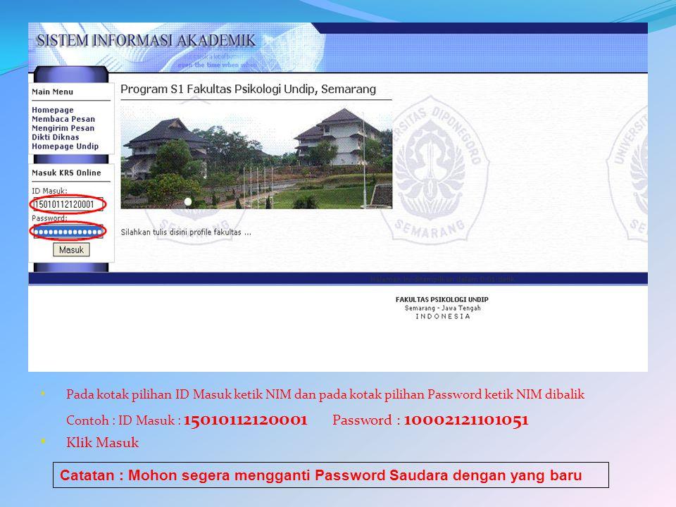 Pada kotak pilihan ID Masuk ketik NIM dan pada kotak pilihan Password ketik NIM dibalik Contoh : ID Masuk : 15010112120001 Password : 10002121101051 Klik Masuk Catatan : Mohon segera mengganti Password Saudara dengan yang baru