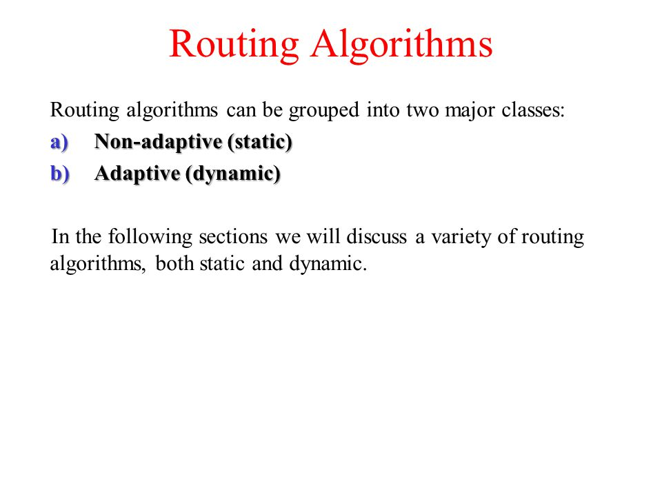 Routing Algorithms Routing algorithms can be grouped into two major classes: a)Non-adaptive (static) b)Adaptive (dynamic) In the following sections we