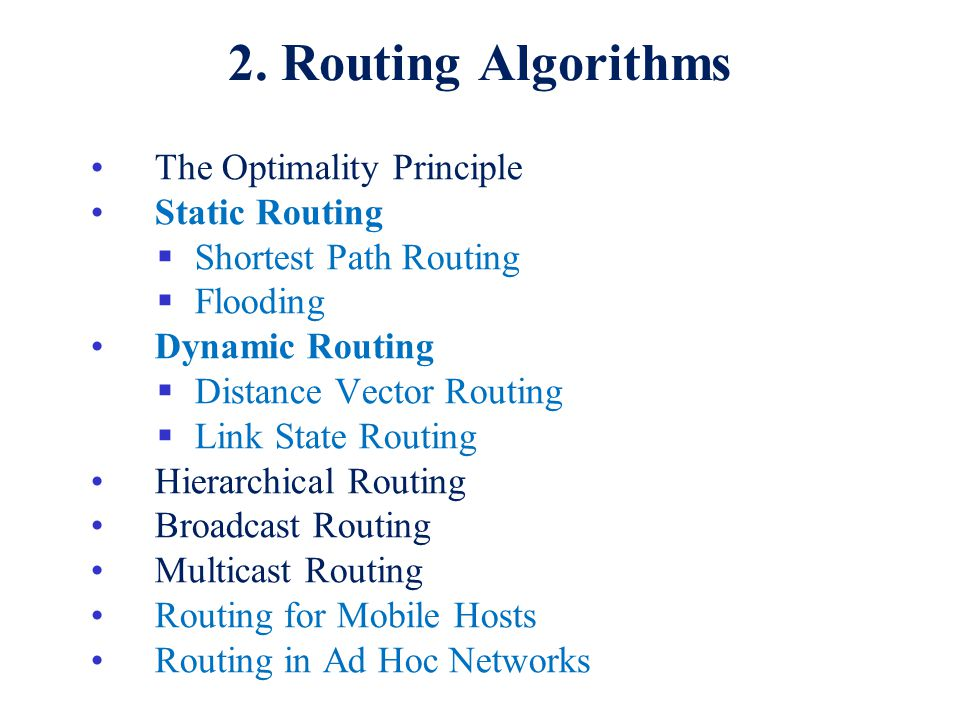 2. Routing Algorithms The Optimality Principle Static Routing  Shortest Path Routing  Flooding Dynamic Routing  Distance Vector Routing  Link Stat