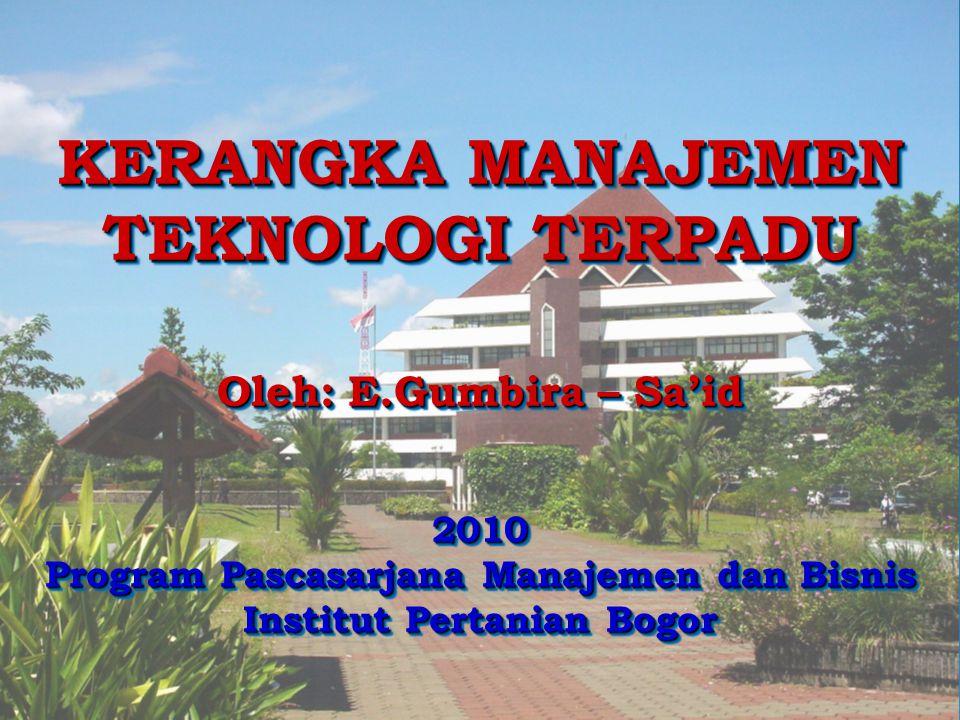 1 KERANGKA MANAJEMEN TEKNOLOGI TERPADU Oleh: E.Gumbira – Sa'id 2010 Program Pascasarjana Manajemen dan Bisnis Institut Pertanian Bogor