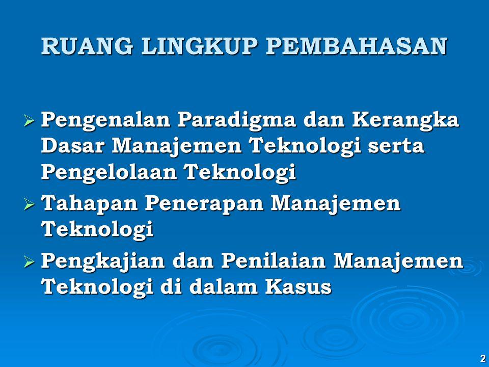 3 BAHASAN UTAMA (1) Pengenalan kerangka dasar Manajemen Teknologi ( Technology Management ) Pengelolaan Teknologi ( Managing Technology ) (2)Tiga Tahapan Penerapan  Fase Penilaian  Fase Pengambilan posisi  Fase Kebijakan (3)Mengkaji Topik Kritis (4)Memfokuskan Kajian  Keputusan yang tepat (1) Pengenalan kerangka dasar Manajemen Teknologi ( Technology Management ) Pengelolaan Teknologi ( Managing Technology ) (2)Tiga Tahapan Penerapan  Fase Penilaian  Fase Pengambilan posisi  Fase Kebijakan (3)Mengkaji Topik Kritis (4)Memfokuskan Kajian  Keputusan yang tepat DASAR KERANGKA BERFIKIR: QCDF (Quality, Cost, Delivery, Flexibility) MUTU :  Tinggi  Pasokan Sinambung  Kepercayaan dan Loyalitas Konsumen DASAR KERANGKA BERFIKIR: QCDF (Quality, Cost, Delivery, Flexibility) MUTU :  Tinggi  Pasokan Sinambung  Kepercayaan dan Loyalitas Konsumen