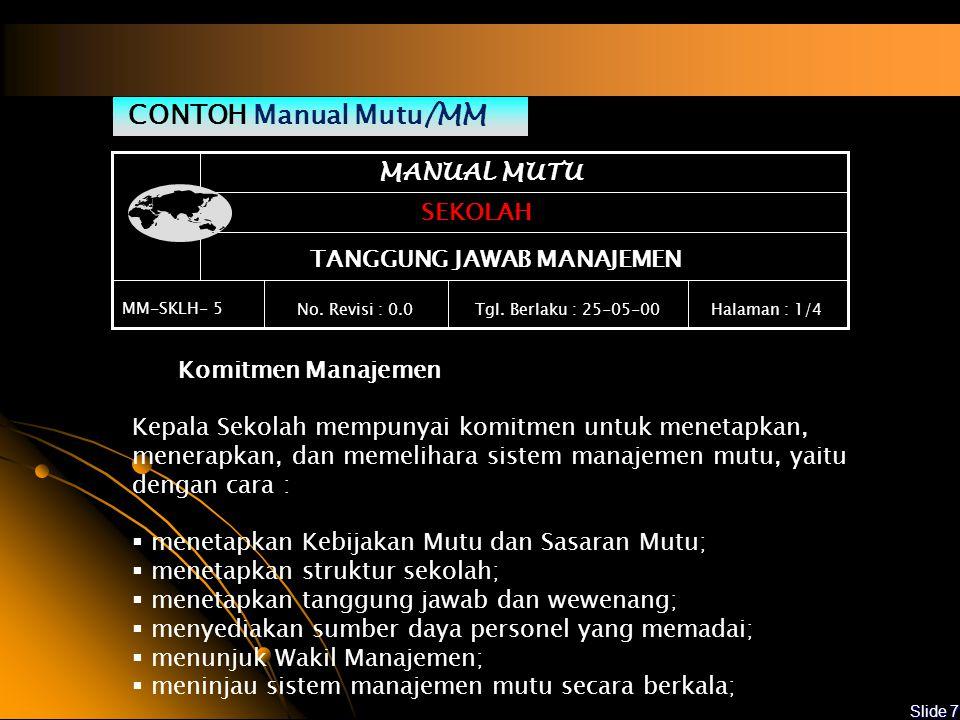 Slide 6 Manual Mutu merupakan dokumen tingkat pertama yang memberikan gambaran mengenai : -Kebijakan sekolah yg berkaitan dengan mutu jasa pendidikan yang dihasilkan -Tanggung jawab dan wewenang personel -Proses atau kegiatan yang dibutuhkan un- tuk menjamin mutu lulusan anak didik -Referensi Silang (hubungan antara Manual Mutu dengan Prosedur Mutu ) APA YANG HARUS DIDOKUMENTASIKAN .