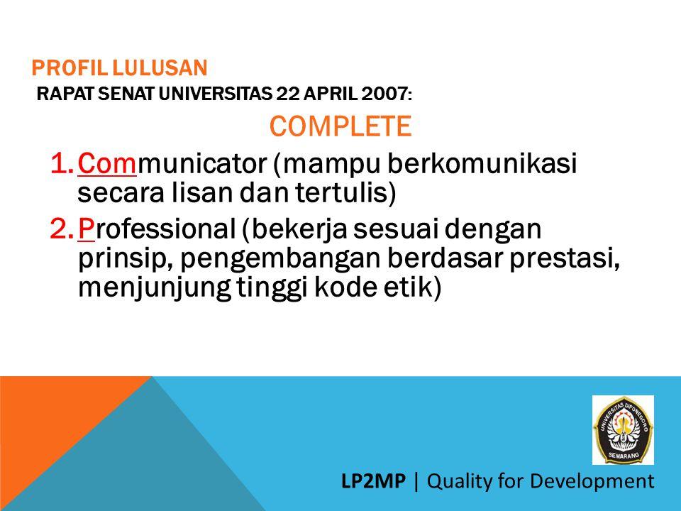 PROFIL LULUSAN RAPAT SENAT UNIVERSITAS 22 APRIL 2007: COMPLETE 1.Communicator (mampu berkomunikasi secara lisan dan tertulis) 2.Professional (bekerja